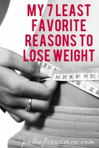 My 7 Least Favorite Reasons to Lose Weight - Paleo for Women