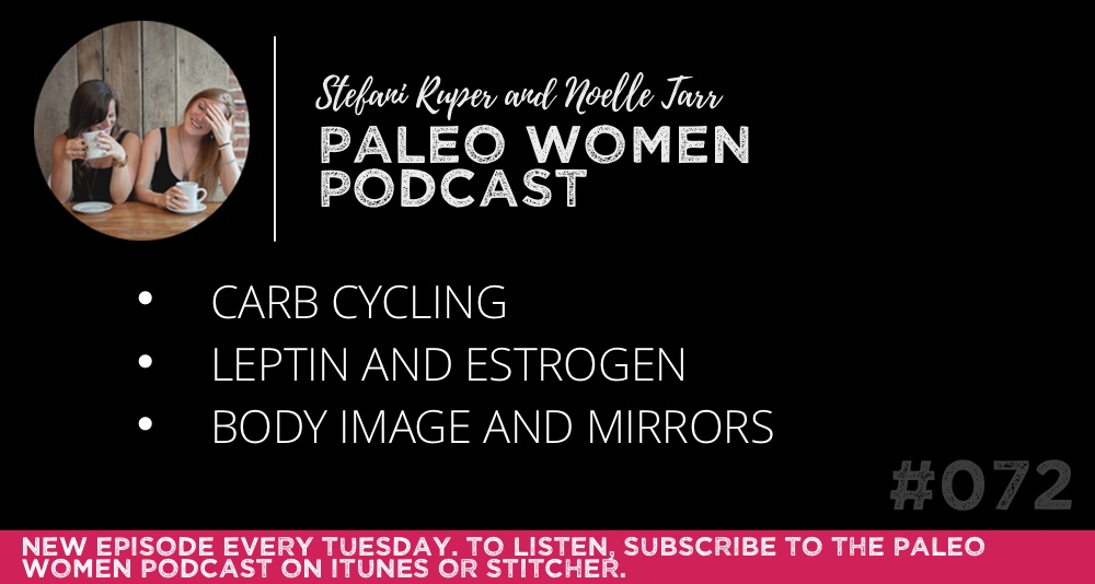 The Paleo Women Podcast #072: Carb Cycling, Leptin and Estrogen, & Body Image and Mirrors