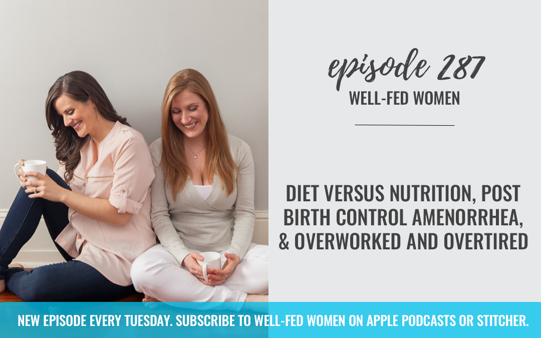 Diet Versus Nutrition, Post Birth Control Amenorrhea, & Overworked and Overtired