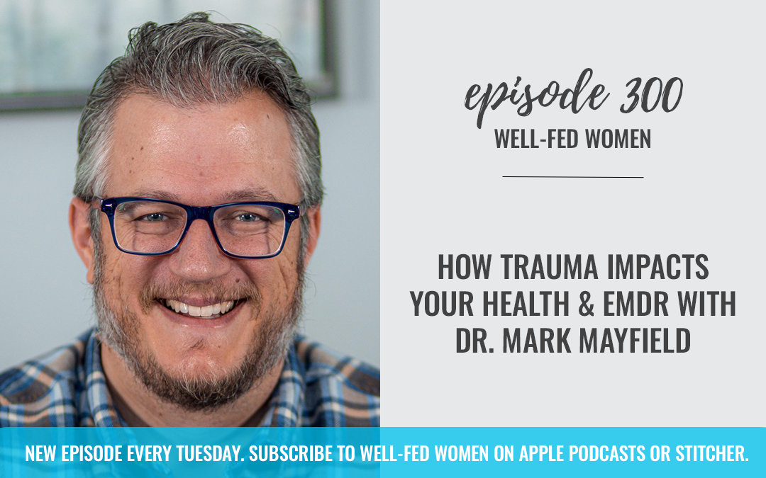 How Trauma Impacts Your Health + EMDR with Dr. Mark Mayfield
