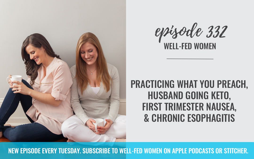 Practicing What You Preach, Husband Going Keto, First Trimester Nausea, & Chronic Esophagitis