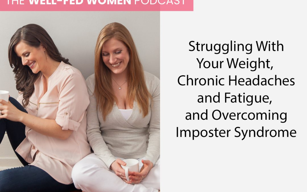 344: Struggling With Your Weight, Chronic Headaches and Fatigue, and Overcoming Imposter Syndrome
